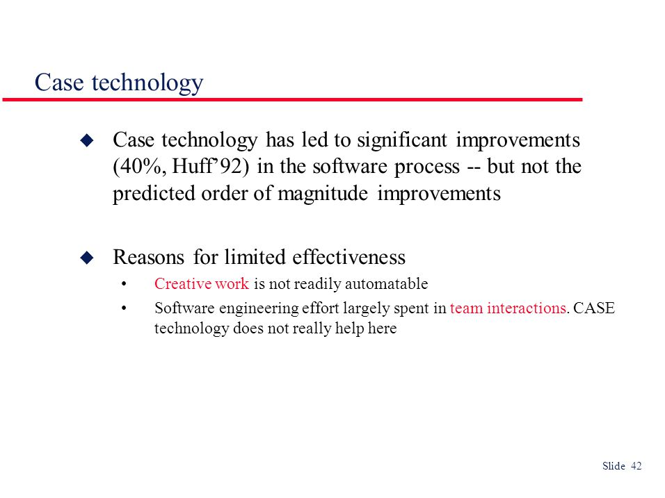 Slide 42 Case technology  Case technology has led to significant improvements (40%, Huff'92) in the software process -- but not the predicted order of magnitude improvements  Reasons for limited effectiveness Creative work is not readily automatable Software engineering effort largely spent in team interactions.