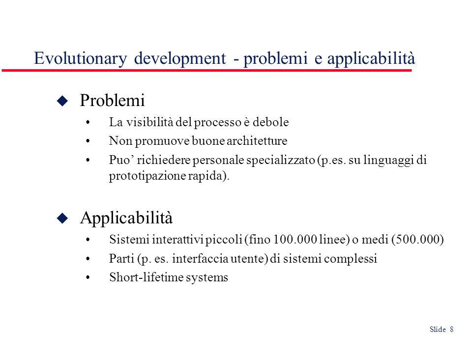 Slide 8 Evolutionary development - problemi e applicabilità  Problemi La visibilità del processo è debole Non promuove buone architetture Puo' richiedere personale specializzato (p.es.