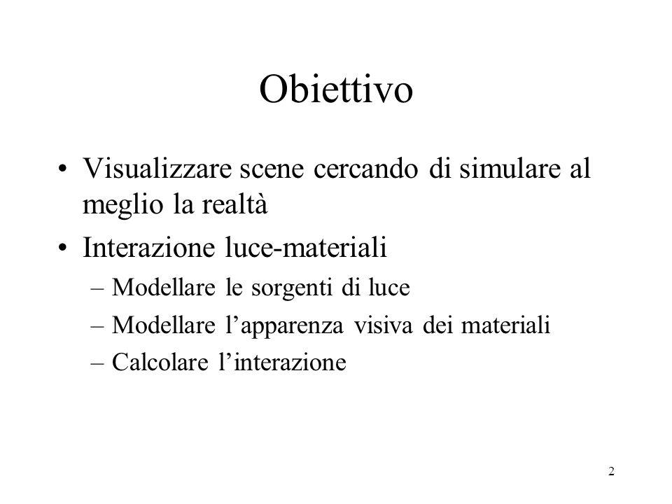 2 Obiettivo Visualizzare scene cercando di simulare al meglio la realtà Interazione luce-materiali –Modellare le sorgenti di luce –Modellare l'apparenza visiva dei materiali –Calcolare l'interazione