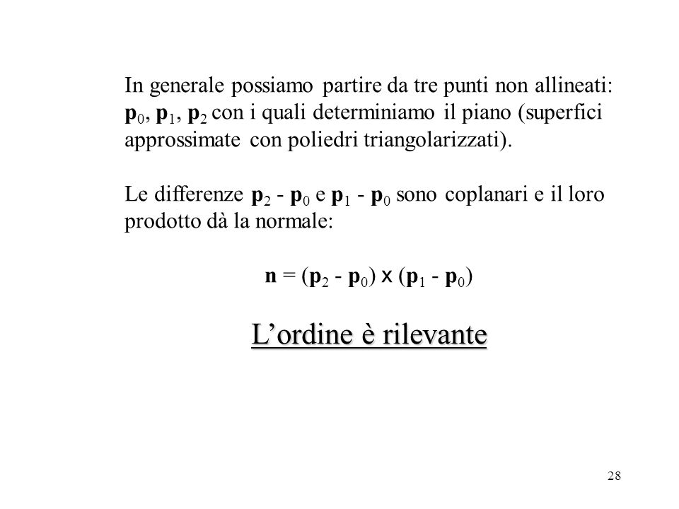 28 In generale possiamo partire da tre punti non allineati: p 0, p 1, p 2 con i quali determiniamo il piano (superfici approssimate con poliedri triangolarizzati).