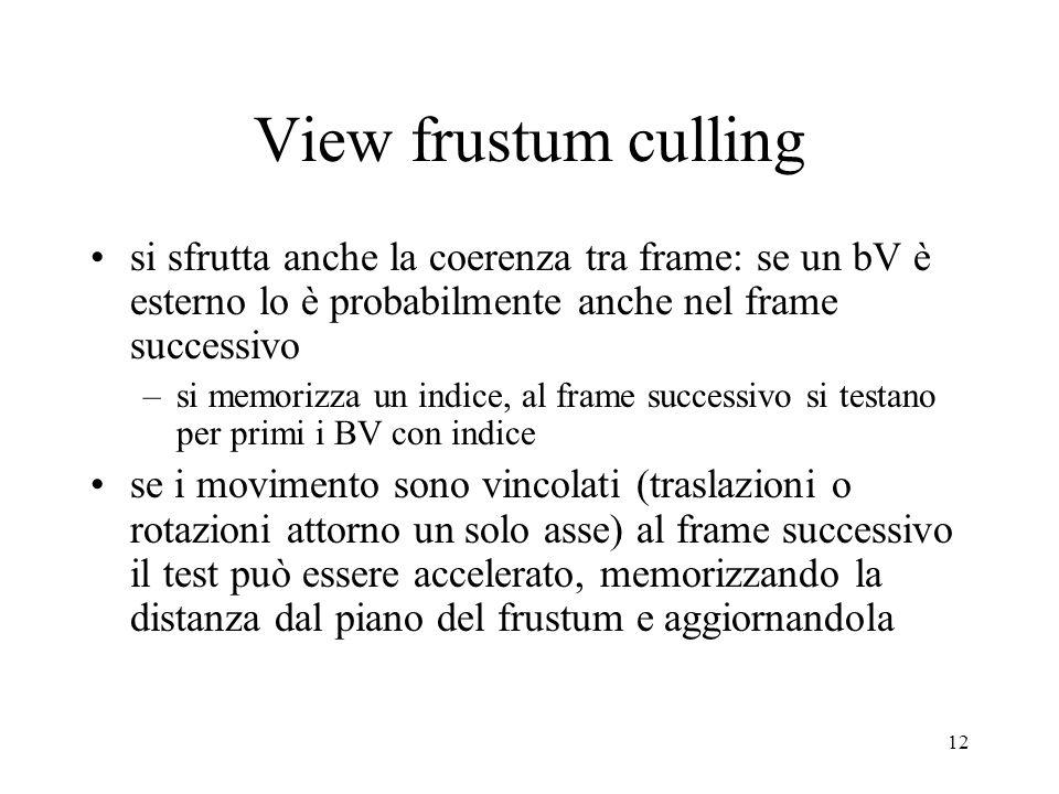 12 View frustum culling si sfrutta anche la coerenza tra frame: se un bV è esterno lo è probabilmente anche nel frame successivo –si memorizza un indi