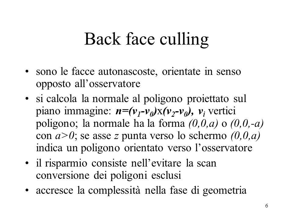 7 Back face culling si può eseguire prima nello stadio geometrico, lavorando nello spazio vista non cambia nienete dal punto di vista geometrico è meglio eseguirlo nello spazio schermo: errori di arrotondamento possono modificare lievemente l'orientamento di un poligono
