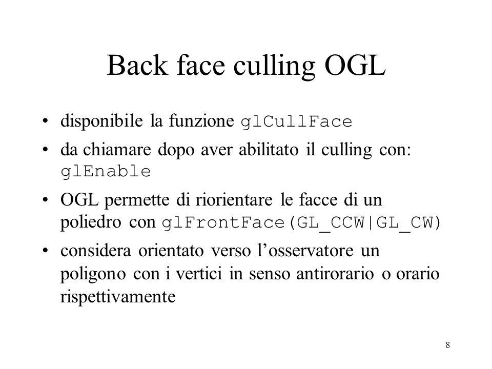 8 Back face culling OGL disponibile la funzione glCullFace da chiamare dopo aver abilitato il culling con: glEnable OGL permette di riorientare le fac