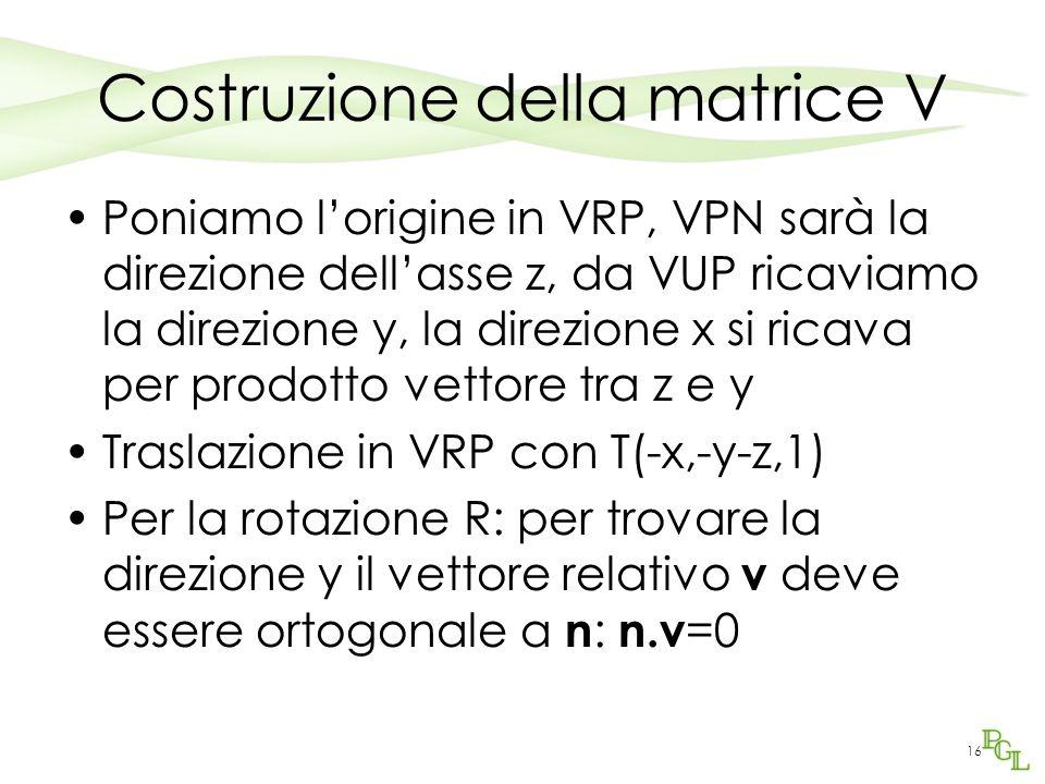 16 Costruzione della matrice V Poniamo l'origine in VRP, VPN sarà la direzione dell'asse z, da VUP ricaviamo la direzione y, la direzione x si ricava