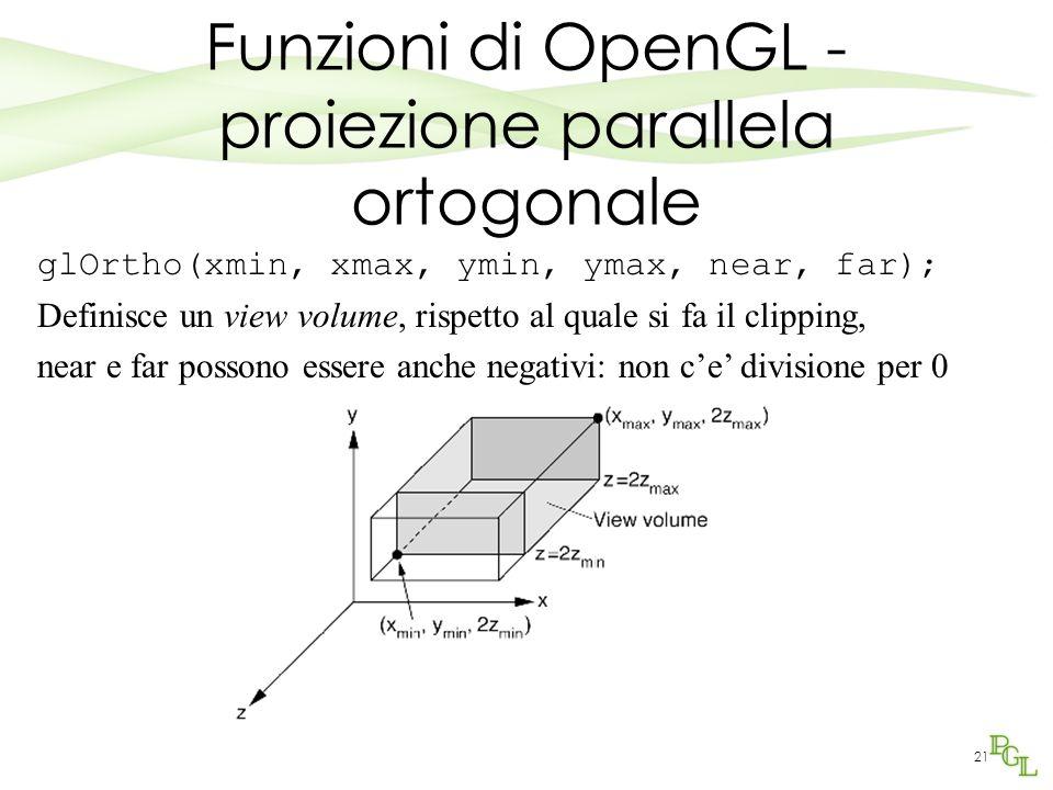 21 Funzioni di OpenGL - proiezione parallela ortogonale glOrtho(xmin, xmax, ymin, ymax, near, far); Definisce un view volume, rispetto al quale si fa