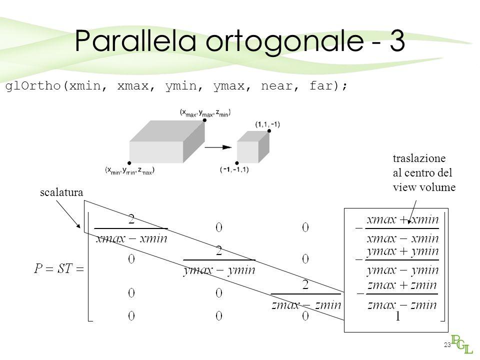 23 glOrtho(xmin, xmax, ymin, ymax, near, far); traslazione al centro del view volume scalatura Parallela ortogonale - 3