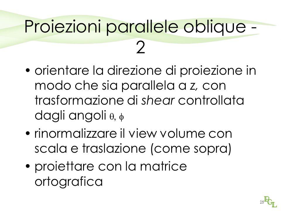 25 Proiezioni parallele oblique - 2 orientare la direzione di proiezione in modo che sia parallela a z, con trasformazione di shear controllata dagli