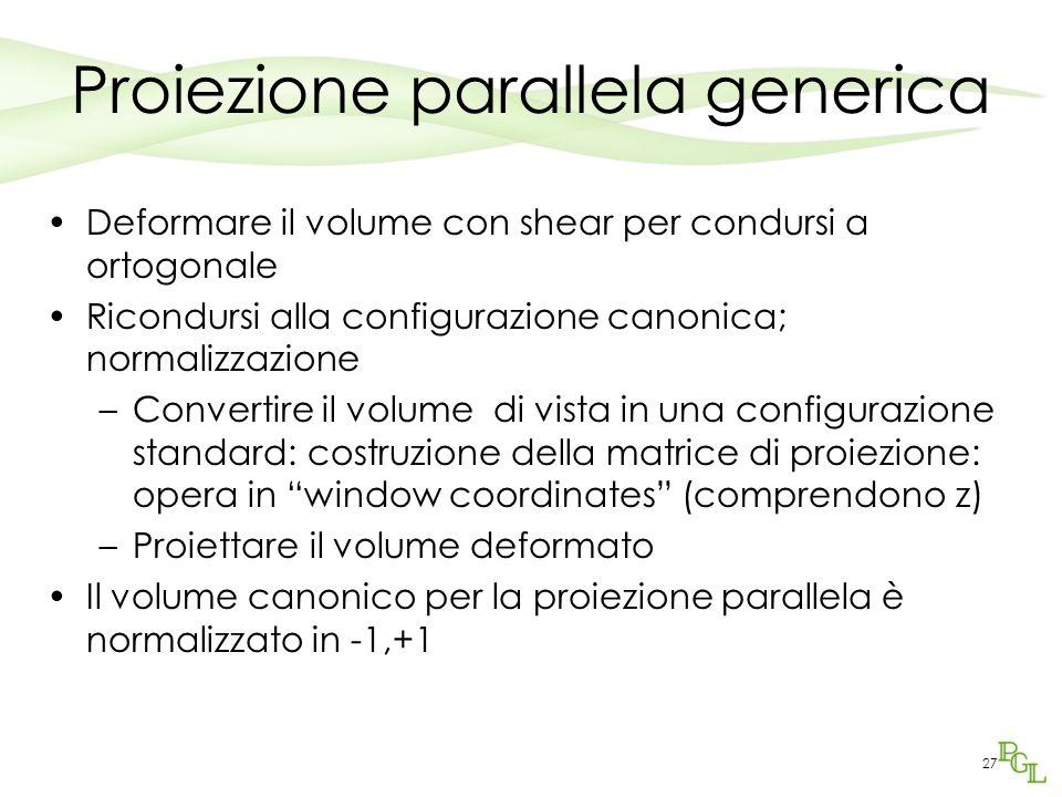 27 Proiezione parallela generica Deformare il volume con shear per condursi a ortogonale Ricondursi alla configurazione canonica; normalizzazione –Con