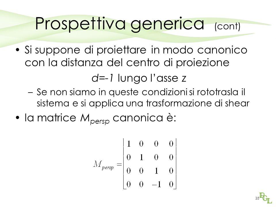 35 Prospettiva generica (cont) Si suppone di proiettare in modo canonico con la distanza del centro di proiezione d=-1 lungo l'asse z –Se non siamo in