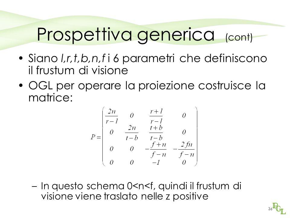 36 Prospettiva generica (cont) Siano l,r,t,b,n,f i 6 parametri che definiscono il frustum di visione OGL per operare la proiezione costruisce la matri