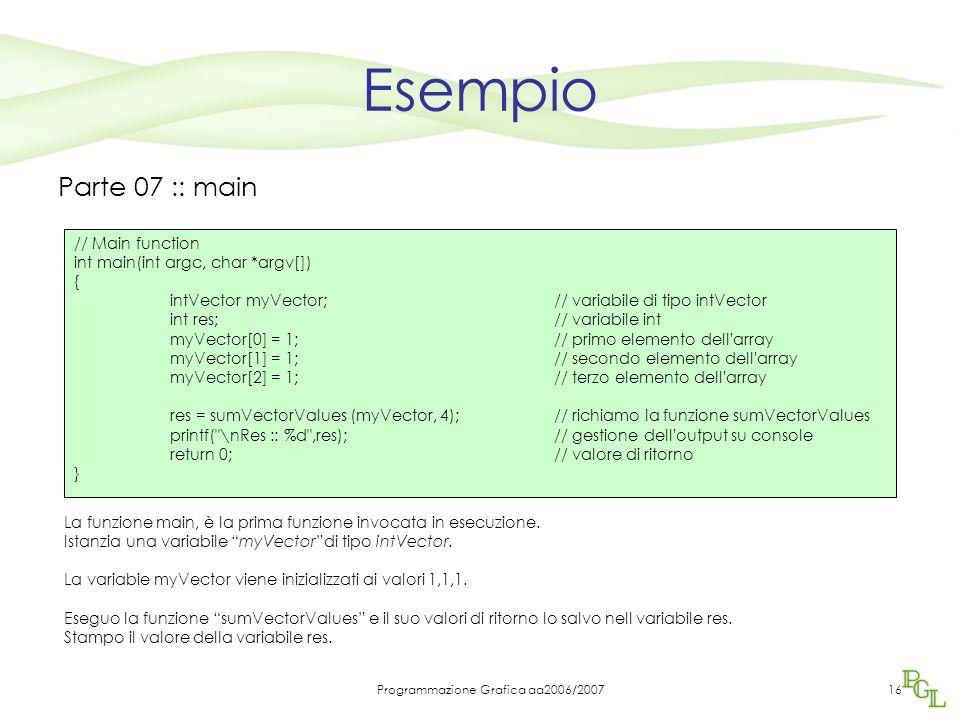 Programmazione Grafica aa2006/200716 Esempio Parte 07 :: main La funzione main, è la prima funzione invocata in esecuzione.