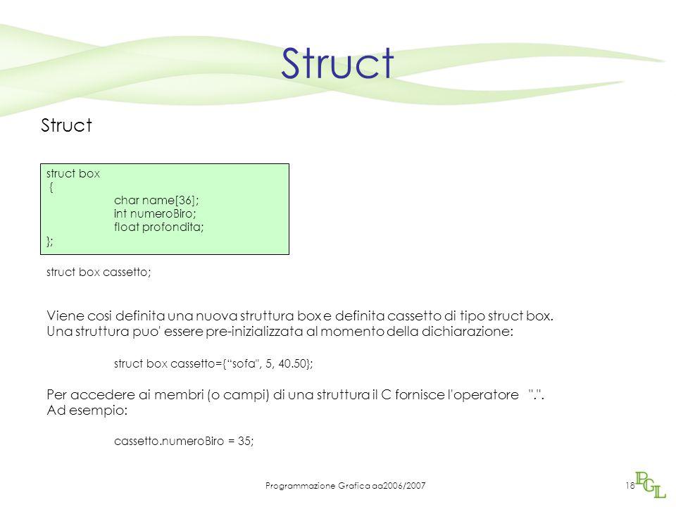 Programmazione Grafica aa2006/200718 Struct struct box cassetto; Viene cosi definita una nuova struttura box e definita cassetto di tipo struct box.