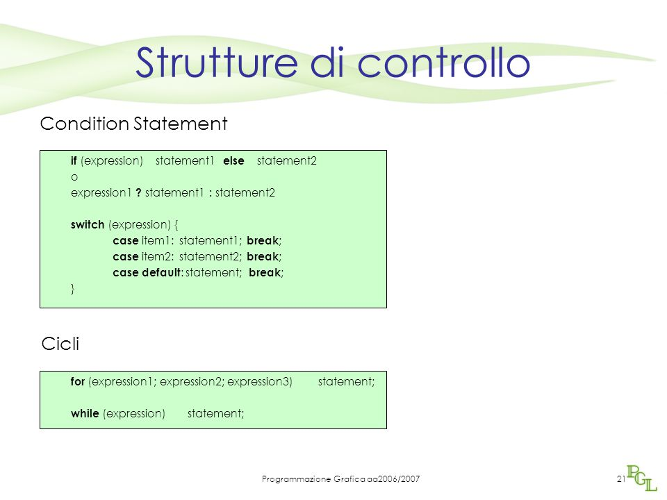 Programmazione Grafica aa2006/200721 Strutture di controllo for (expression1; expression2; expression3) statement; while (expression) statement; Condi