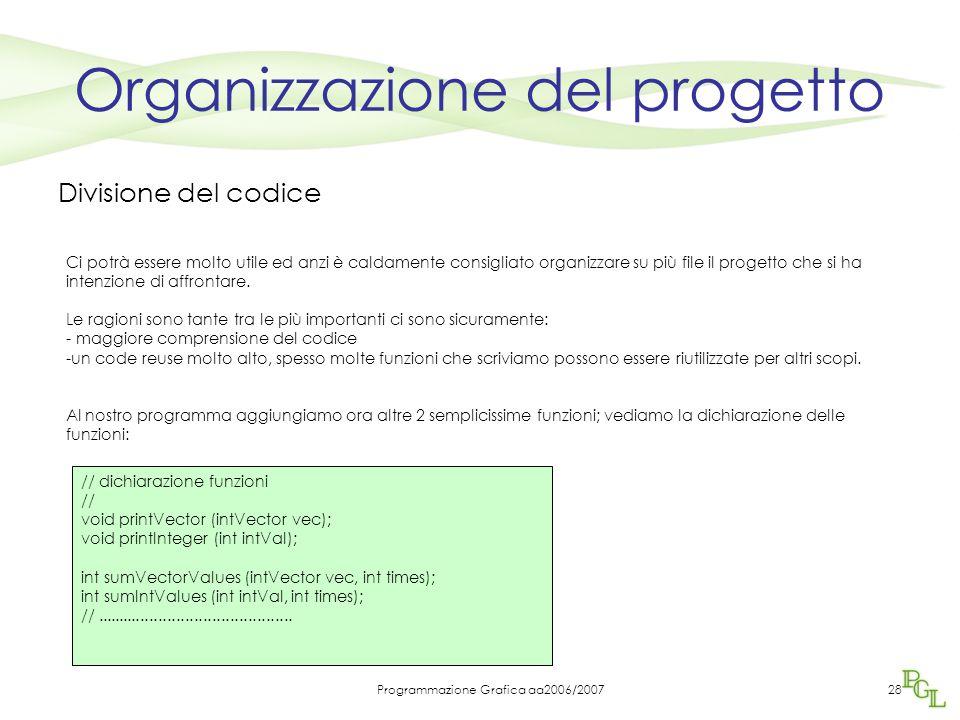 Programmazione Grafica aa2006/200728 Organizzazione del progetto Divisione del codice Ci potrà essere molto utile ed anzi è caldamente consigliato organizzare su più file il progetto che si ha intenzione di affrontare.