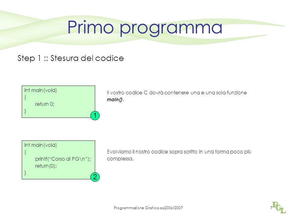 Programmazione Grafica aa2006/20077 Primo programma Step 1 :: Stesura del codice Il vostro codice C dovrà contenere una e una sola funzione main().