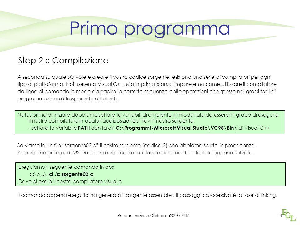 Programmazione Grafica aa2006/20078 Primo programma Step 2 :: Compilazione A seconda su quale SO volete creare il vostro codice sorgente, esistono una serie di compilatori per ogni tipo di piattaforma.