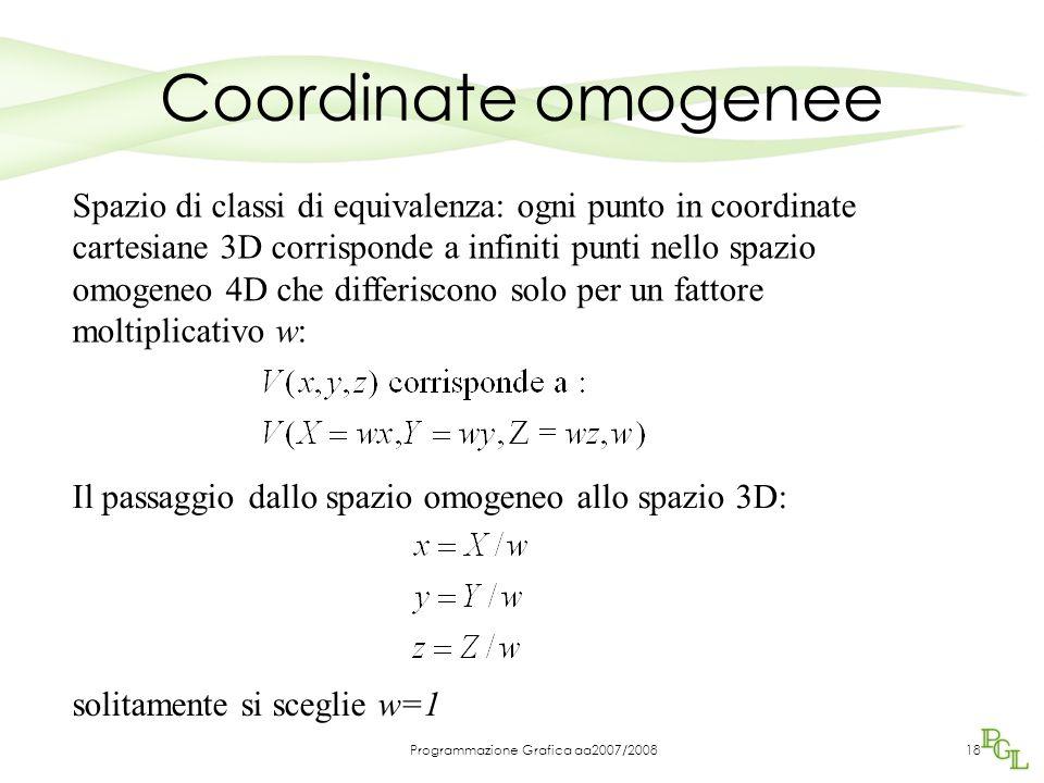 Programmazione Grafica aa2007/200818 Coordinate omogenee Spazio di classi di equivalenza: ogni punto in coordinate cartesiane 3D corrisponde a infinit
