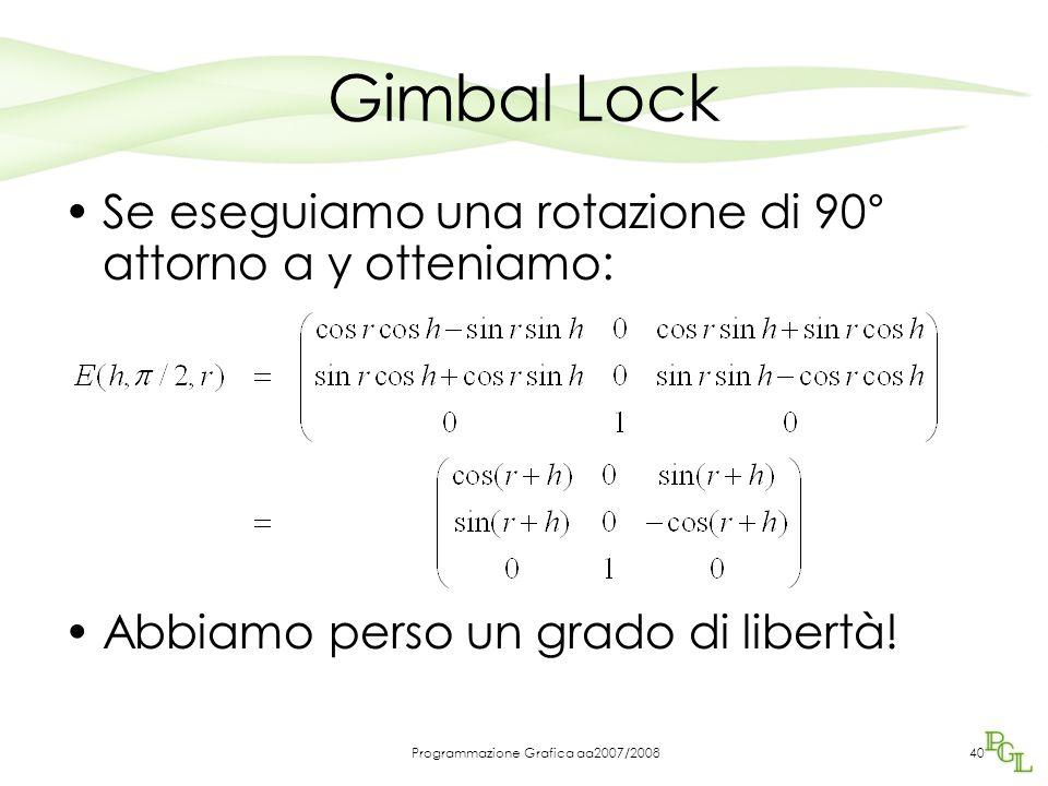 Programmazione Grafica aa2007/200840 Gimbal Lock Se eseguiamo una rotazione di 90° attorno a y otteniamo: Abbiamo perso un grado di libertà!