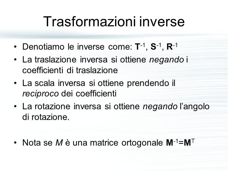 Trasformazioni inverse Denotiamo le inverse come: T -1, S -1, R -1 La traslazione inversa si ottiene negando i coefficienti di traslazione La scala in