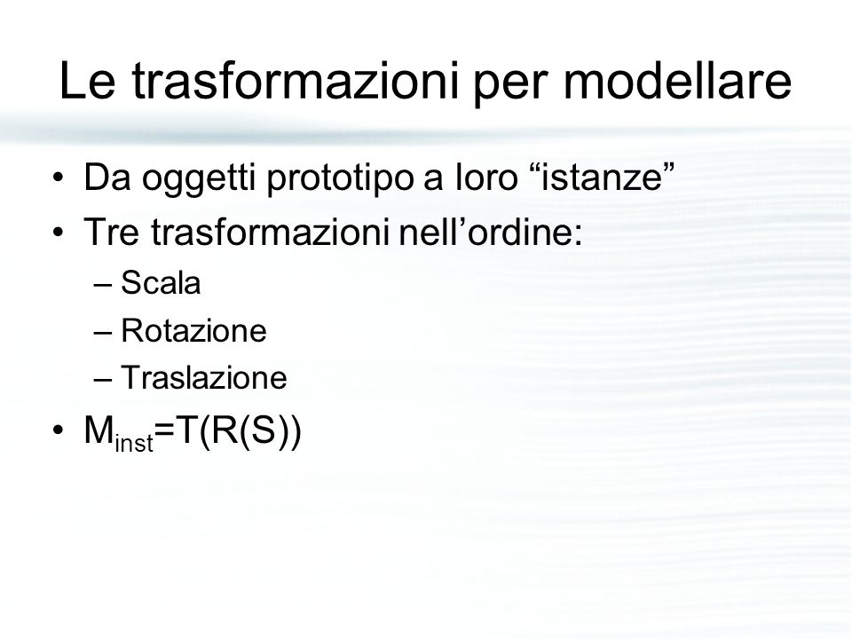 """Le trasformazioni per modellare Da oggetti prototipo a loro """"istanze"""" Tre trasformazioni nell'ordine: –Scala –Rotazione –Traslazione M inst =T(R(S))"""
