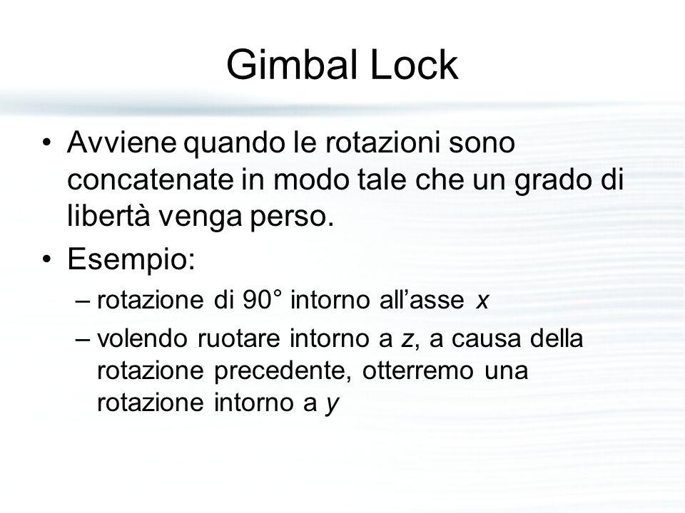 Gimbal Lock Avviene quando le rotazioni sono concatenate in modo tale che un grado di libertà venga perso. Esempio: –rotazione di 90° intorno all'asse