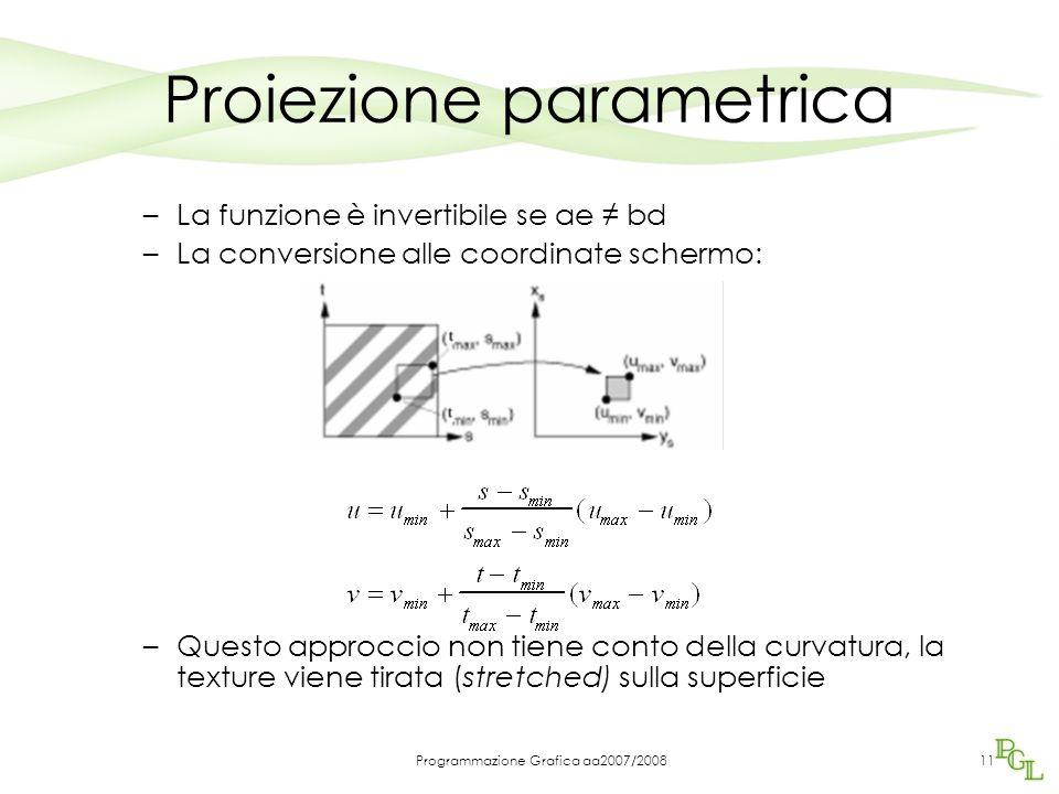 Programmazione Grafica aa2007/200811 Proiezione parametrica –La funzione è invertibile se ae ≠ bd –La conversione alle coordinate schermo: –Questo approccio non tiene conto della curvatura, la texture viene tirata (stretched) sulla superficie