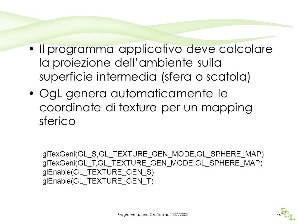 Programmazione Grafica aa2007/200846 Il programma applicativo deve calcolare la proiezione dell'ambiente sulla superficie intermedia (sfera o scatola) OgL genera automaticamente le coordinate di texture per un mapping sferico glTexGeni(GL_S,GL_TEXTURE_GEN_MODE,GL_SPHERE_MAP) glTexGeni(GL_T,GL_TEXTURE_GEN_MODE,GL_SPHERE_MAP) glEnable(GL_TEXTURE_GEN_S) glEnable(GL_TEXTURE_GEN_T)