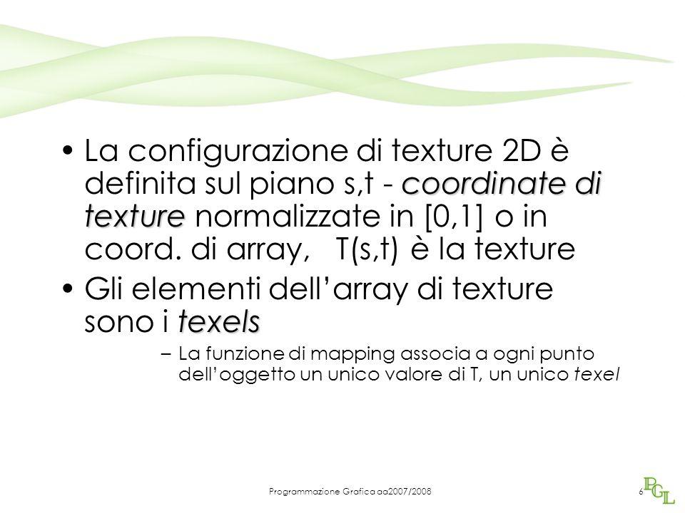 Programmazione Grafica aa2007/200837 Dichiarazione della texture Glubyte my_texels [512][512] /* dichiara una immagine di texture glTexImage2D(GL_TEXTURE_2D,0,components,512,512, 0,format,type, my_texels); /*specifica che l'immagine deve essere una Texture components determina il numero di colori (da 1 a 4) format è determinato dai due parametri successivi (valori dei pixel e dim immagine) glEnable(GL_TEXTURE_2D)