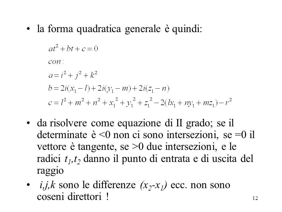 12 la forma quadratica generale è quindi: da risolvere come equazione di II grado; se il determinate è 0 due intersezioni, e le radici t 1,t 2 danno il punto di entrata e di uscita del raggio i,j,k sono le differenze (x 2 -x 1 ) ecc.