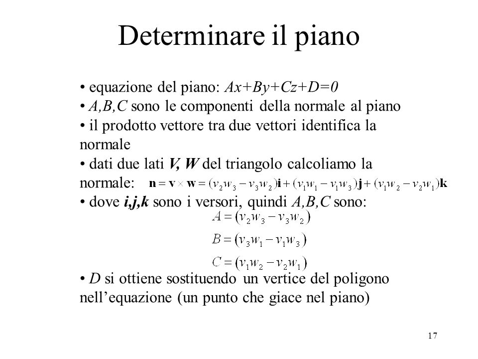 17 Determinare il piano equazione del piano: Ax+By+Cz+D=0 A,B,C sono le componenti della normale al piano il prodotto vettore tra due vettori identifica la normale dati due lati V, W del triangolo calcoliamo la normale: dove i,j,k sono i versori, quindi A,B,C sono: D si ottiene sostituendo un vertice del poligono nell'equazione (un punto che giace nel piano)