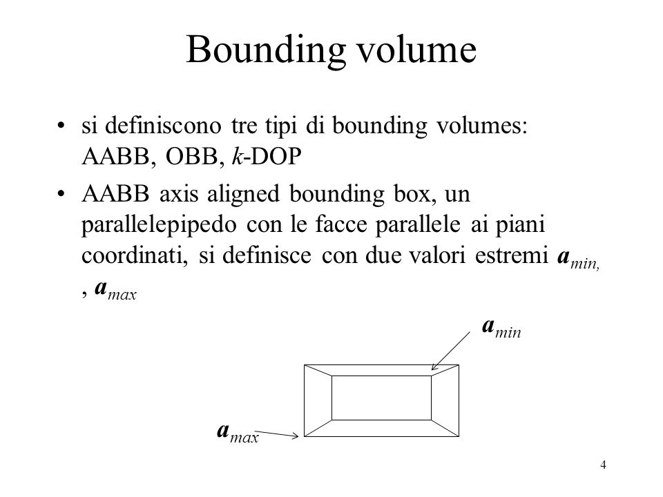 4 Bounding volume si definiscono tre tipi di bounding volumes: AABB, OBB, k-DOP AABB axis aligned bounding box, un parallelepipedo con le facce parall