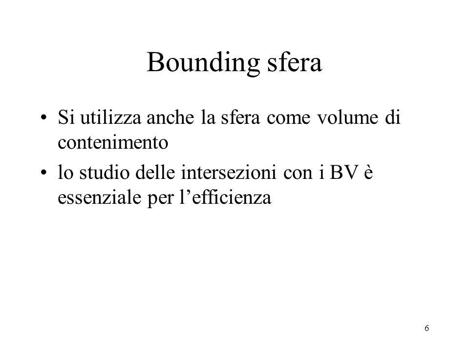 6 Bounding sfera Si utilizza anche la sfera come volume di contenimento lo studio delle intersezioni con i BV è essenziale per l'efficienza