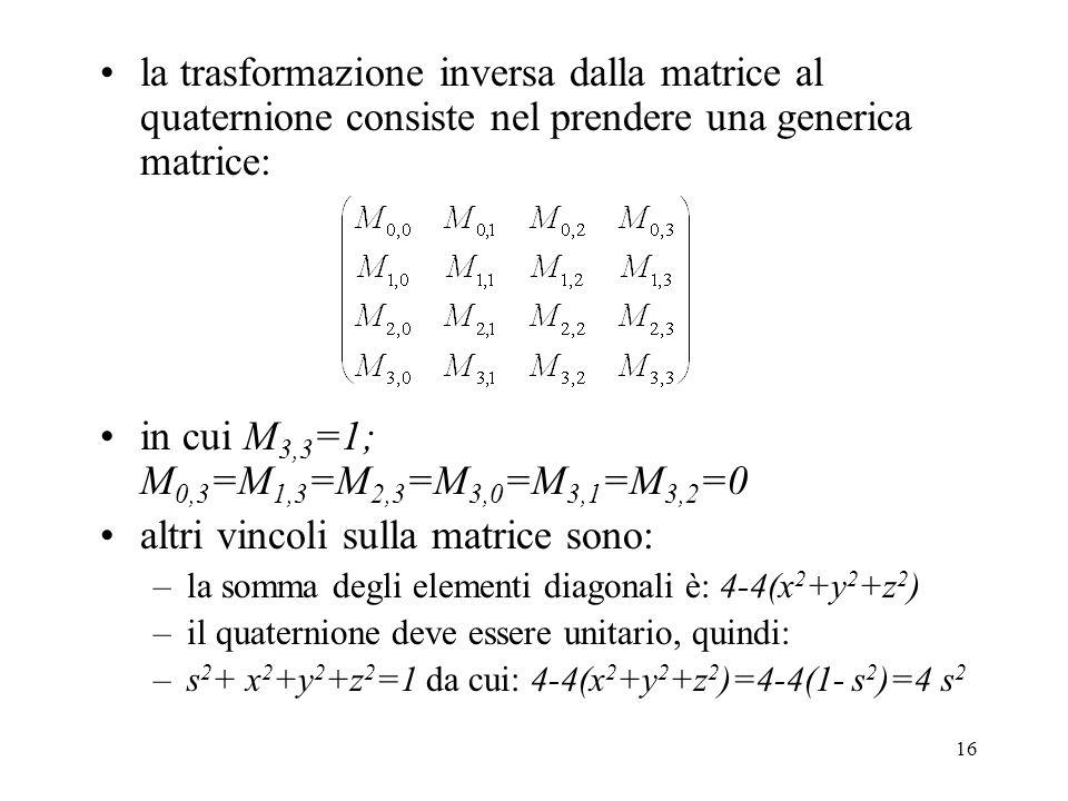 16 la trasformazione inversa dalla matrice al quaternione consiste nel prendere una generica matrice: in cui M 3,3 =1; M 0,3 =M 1,3 =M 2,3 =M 3,0 =M 3,1 =M 3,2 =0 altri vincoli sulla matrice sono: –la somma degli elementi diagonali è: 4-4(x 2 +y 2 +z 2 ) –il quaternione deve essere unitario, quindi: –s 2 + x 2 +y 2 +z 2 =1 da cui: 4-4(x 2 +y 2 +z 2 )=4-4(1- s 2 )=4 s 2
