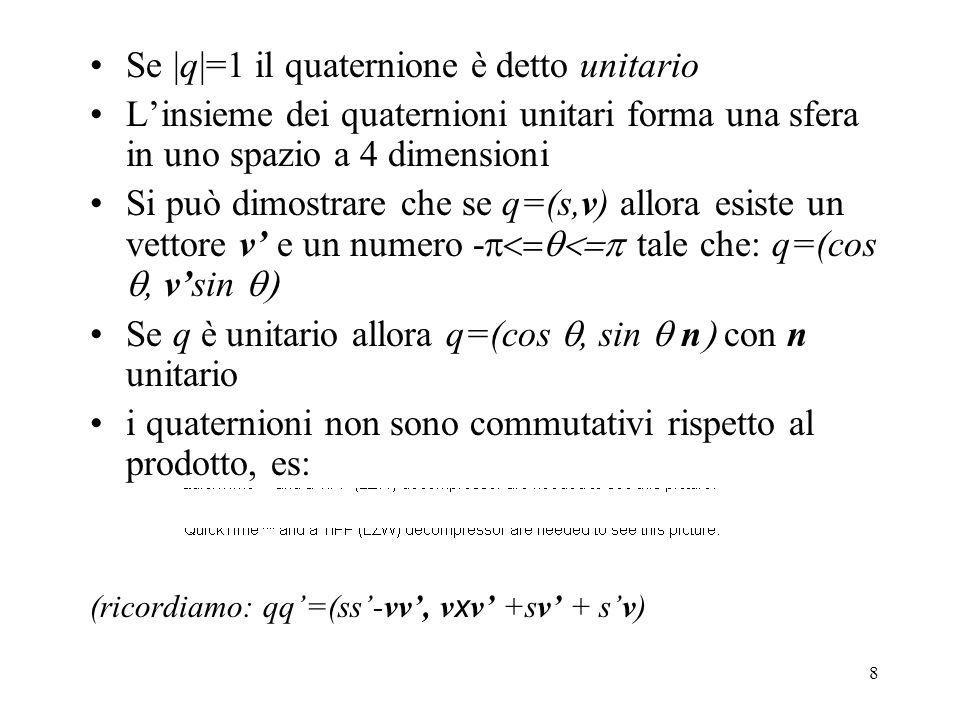 8 Se |q|=1 il quaternione è detto unitario L'insieme dei quaternioni unitari forma una sfera in uno spazio a 4 dimensioni Si può dimostrare che se q=(s,v) allora esiste un vettore v' e un numero -  tale che: q=(cos , v'sin  Se q è unitario allora q=(cos , sin  n  con n unitario i quaternioni non sono commutativi rispetto al prodotto, es: (ricordiamo: qq'=(ss'-vv', v x v' +sv' + s'v)