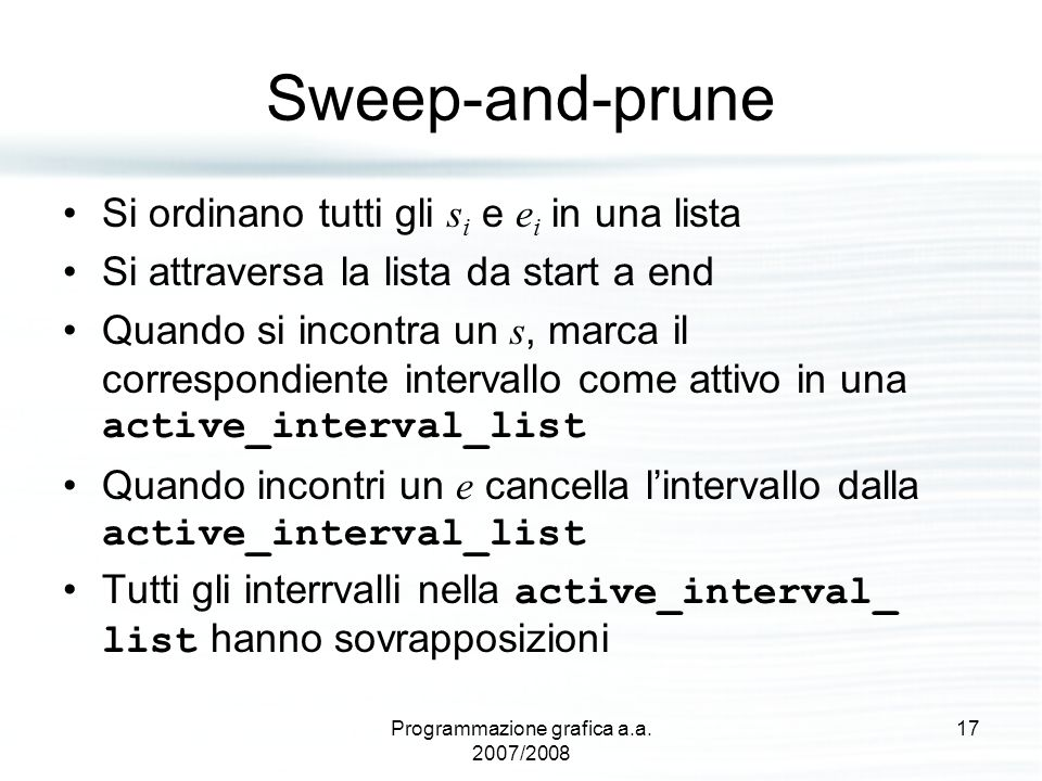 Sweep-and-prune Si ordinano tutti gli s i e e i in una lista Si attraversa la lista da start a end Quando si incontra un s, marca il correspondiente intervallo come attivo in una active_interval_list Quando incontri un e cancella l'intervallo dalla active_interval_list Tutti gli interrvalli nella active_interval_ list hanno sovrapposizioni 17Programmazione grafica a.a.