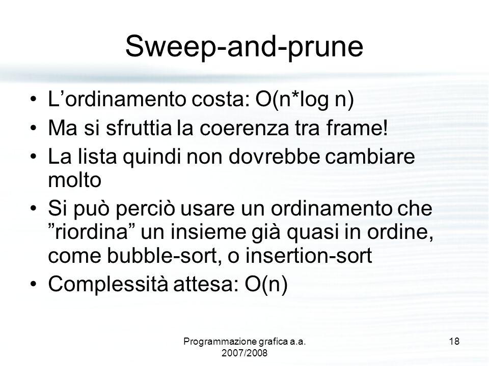 Sweep-and-prune L'ordinamento costa: O(n*log n) Ma si sfruttia la coerenza tra frame! La lista quindi non dovrebbe cambiare molto Si può perciò usare