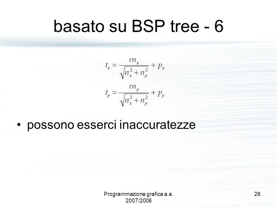 basato su BSP tree - 6 possono esserci inaccuratezze 26Programmazione grafica a.a. 2007/2008