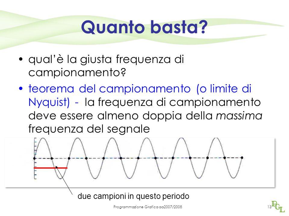 Programmazione Grafica aa2007/200813 Quanto basta? qual'è la giusta frequenza di campionamento? teorema del campionamento (o limite di Nyquist) - la f
