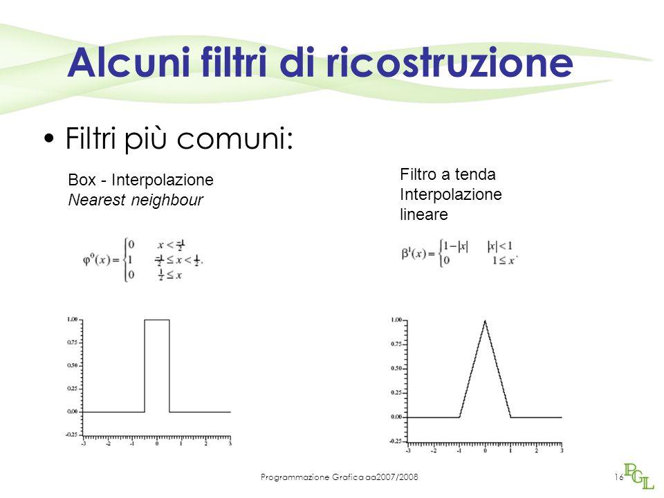 Programmazione Grafica aa2007/200816 Alcuni filtri di ricostruzione Filtri più comuni: Box - Interpolazione Nearest neighbour Filtro a tenda Interpolazione lineare