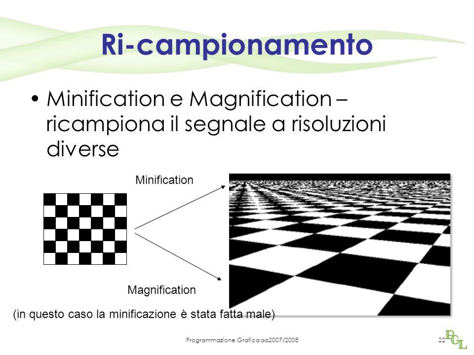 Programmazione Grafica aa2007/200822 Ri-campionamento Minification e Magnification – ricampiona il segnale a risoluzioni diverse Magnification Minification (in questo caso la minificazione è stata fatta male)