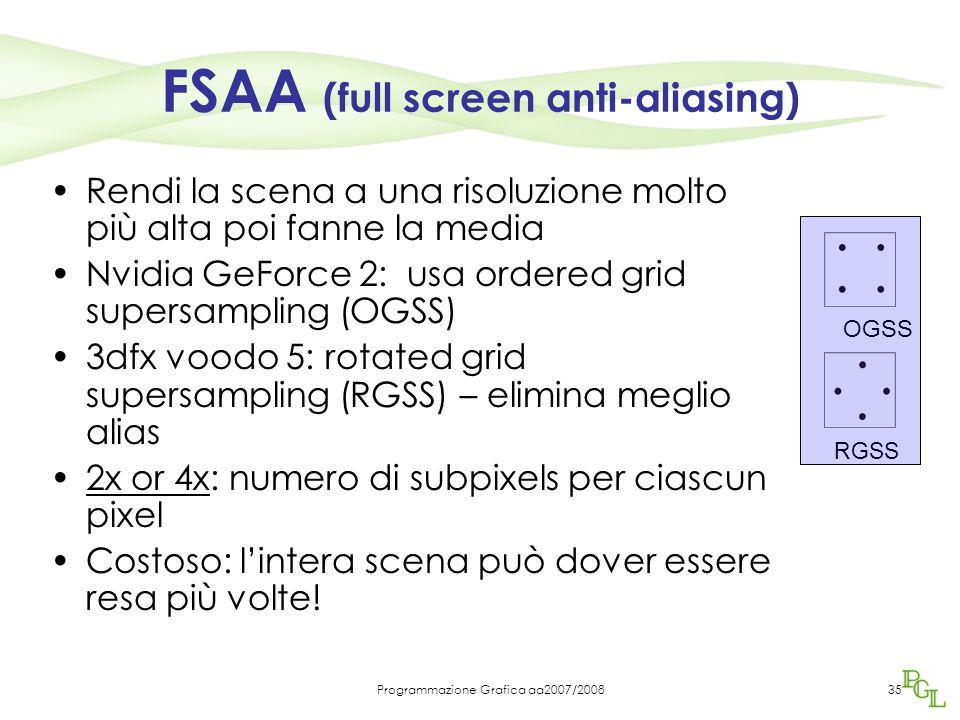 Programmazione Grafica aa2007/200835 FSAA (full screen anti-aliasing) Rendi la scena a una risoluzione molto più alta poi fanne la media Nvidia GeForce 2: usa ordered grid supersampling (OGSS) 3dfx voodo 5: rotated grid supersampling (RGSS) – elimina meglio alias 2x or 4x: numero di subpixels per ciascun pixel Costoso: l'intera scena può dover essere resa più volte.