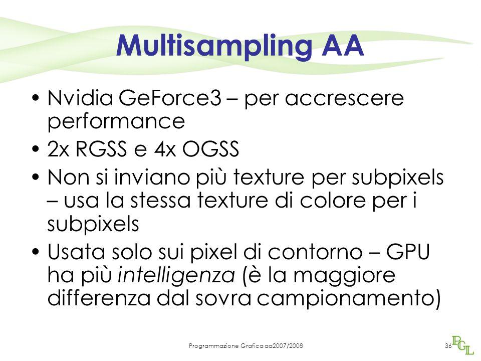 Programmazione Grafica aa2007/200836 Multisampling AA Nvidia GeForce3 – per accrescere performance 2x RGSS e 4x OGSS Non si inviano più texture per subpixels – usa la stessa texture di colore per i subpixels Usata solo sui pixel di contorno – GPU ha più intelligenza (è la maggiore differenza dal sovra campionamento)