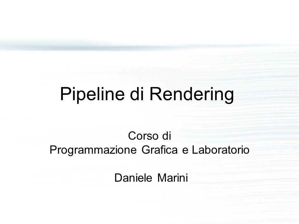 Pipeline - 1 Funzione principale della pipeline di rendering è generare (renderizzare) un'immagine bidimensionale dati: – una camera virtuale, –oggetti tridimensionali, –sorgenti di luce, –modelli di illuminazione, –textures, –ecc….