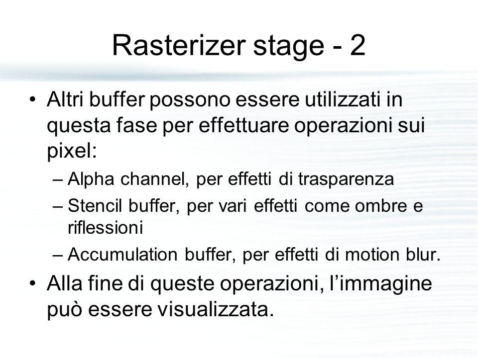 Rasterizer stage - 2 Altri buffer possono essere utilizzati in questa fase per effettuare operazioni sui pixel: –Alpha channel, per effetti di trasparenza –Stencil buffer, per vari effetti come ombre e riflessioni –Accumulation buffer, per effetti di motion blur.