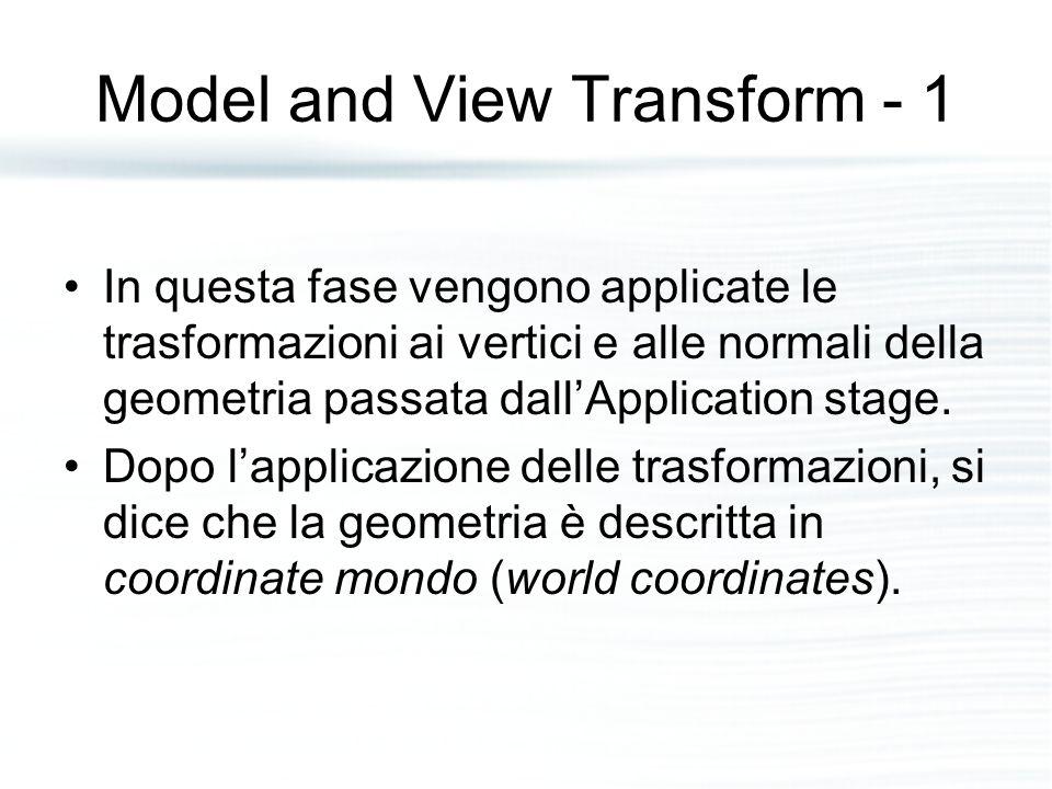 Model and View Transform - 1 In questa fase vengono applicate le trasformazioni ai vertici e alle normali della geometria passata dall'Application stage.