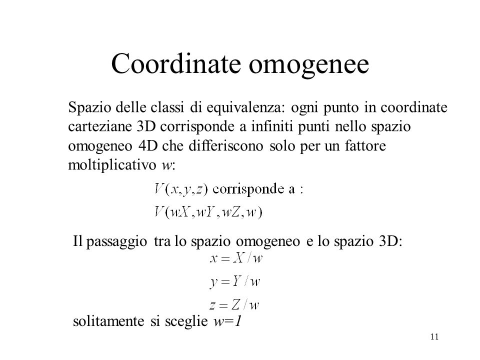 11 Coordinate omogenee Spazio delle classi di equivalenza: ogni punto in coordinate carteziane 3D corrisponde a infiniti punti nello spazio omogeneo 4D che differiscono solo per un fattore moltiplicativo w: Il passaggio tra lo spazio omogeneo e lo spazio 3D: solitamente si sceglie w=1