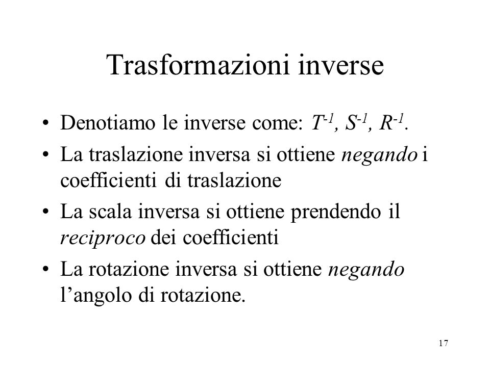 17 Trasformazioni inverse Denotiamo le inverse come: T -1, S -1, R -1.