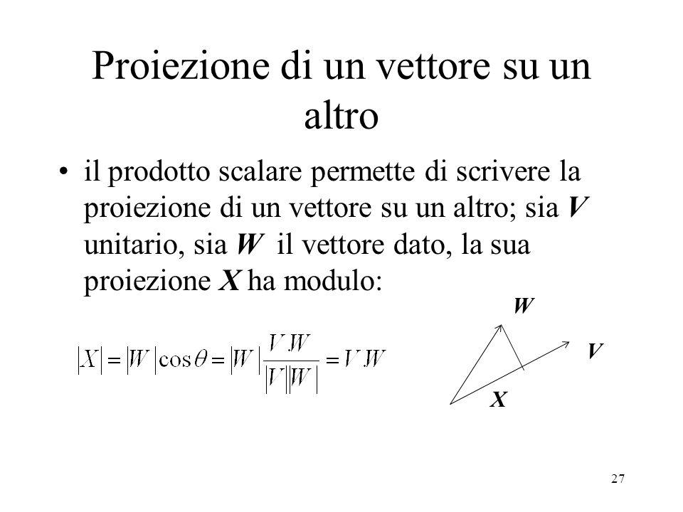 27 Proiezione di un vettore su un altro il prodotto scalare permette di scrivere la proiezione di un vettore su un altro; sia V unitario, sia W il vettore dato, la sua proiezione X ha modulo: V W X