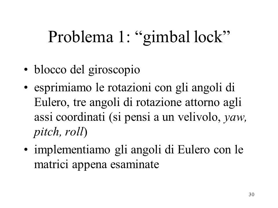 30 Problema 1: gimbal lock blocco del giroscopio esprimiamo le rotazioni con gli angoli di Eulero, tre angoli di rotazione attorno agli assi coordinati (si pensi a un velivolo, yaw, pitch, roll) implementiamo gli angoli di Eulero con le matrici appena esaminate