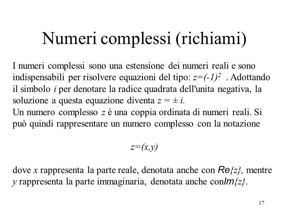 37 Numeri complessi (richiami) I numeri complessi sono una estensione dei numeri reali e sono indispensabili per risolvere equazioni del tipo: z=(-1) 2.